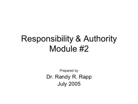 Responsibility & Authority Module #2 Prepared by Dr. Randy R. Rapp July 2005.