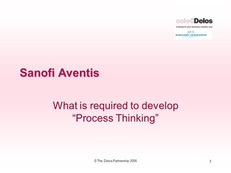 "1 © The Delos Partnership 2006 Sanofi Aventis What is required to develop ""Process Thinking"""