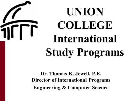 UNION COLLEGE International Study Programs Dr. Thomas K. Jewell, P.E. Director of International Programs Engineering & Computer Science.