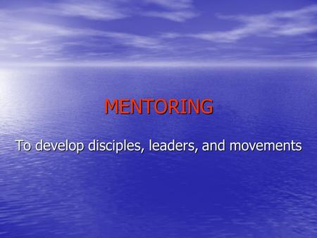 MENTORING To develop disciples, leaders, and movements.