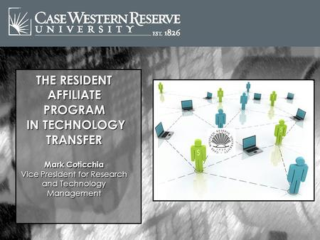 THE RESIDENT AFFILIATE PROGRAM IN TECHNOLOGY TRANSFER IN TECHNOLOGY TRANSFER Mark Coticchia Vice President for Research and Technology Management.