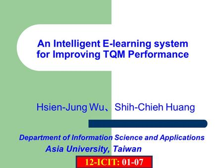 Department of Information Science and Applications Hsien-Jung Wu 、 Shih-Chieh Huang Asia University, Taiwan An Intelligent E-learning system for Improving.