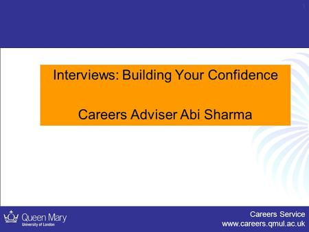 Careers Service www.careers.qmul.ac.uk 1 Interviews: Building Your Confidence Careers Adviser Abi Sharma.
