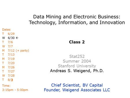 Data Mining and Electronic Business: Technology, Information, and Innovation Class 2 Stat252 Summer 2004 Stanford University Andreas S. Weigend, Ph.D.
