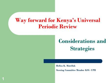 1 Way forward for Kenya's Universal Periodic Review Considerations and Strategies Hellen K. Mutellah Steering Committee Member KSC- UPR.
