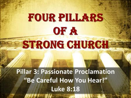 "Four pillars of a strong church Pillar 3: Passionate Proclamation ""Be Careful How You Hear!"" Luke 8:18."
