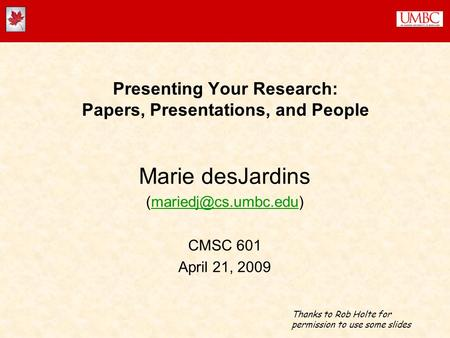 Presenting Your Research: Papers, Presentations, and People Marie desJardins CMSC 601 April 21, 2009 Thanks to.