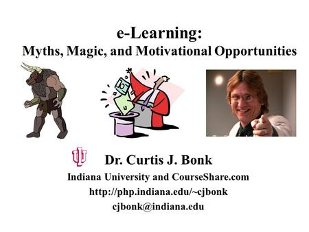 e-Learning: Myths, <strong>Magic</strong>, and Motivational Opportunities Dr. Curtis J. Bonk Indiana University and CourseShare.com