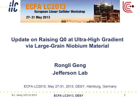 R.L. Geng, 5/27-31,2013 ECFA LC2013, DESY 1 Update on Raising Q0 at Ultra-High Gradient via Large-Grain Niobium Material Rongli Geng Jefferson Lab ECFA.