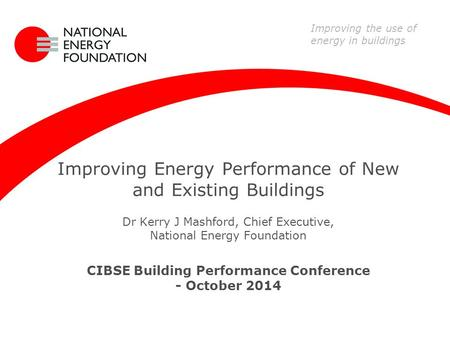 Improving Energy Performance of New and Existing Buildings Dr Kerry J Mashford, Chief Executive, National Energy Foundation CIBSE Building Performance.