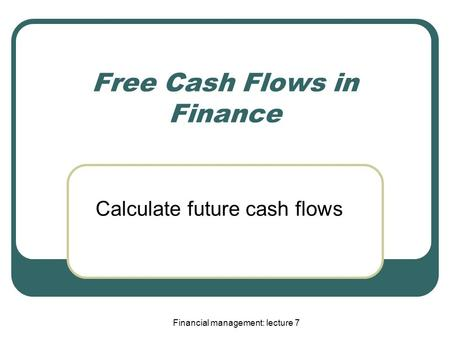 Financial management: lecture 7 Free Cash Flows in Finance Calculate future cash flows.
