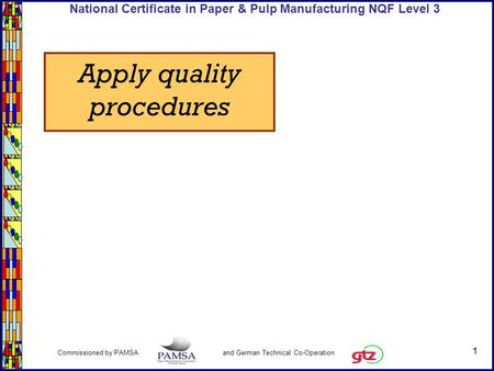 1 Commissioned by PAMSA and German Technical Co-Operation National Certificate in Paper & Pulp Manufacturing NQF Level 3 Apply quality procedures.