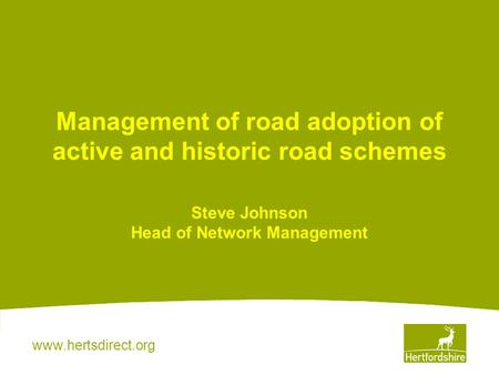 Www.hertsdirect.org Management of road adoption of active and historic road schemes Steve Johnson Head of Network Management.