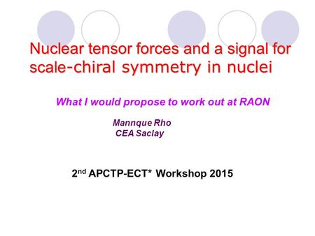 Mannque Rho CEA Saclay Nuclear tensor forces and a signal for scale -chiral symmetry in nuclei 2 nd APCTP-ECT* Workshop 2015 What I would propose to work.