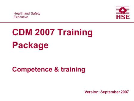 Health and Safety Executive Health and Safety Executive CDM 2007 Training Package Competence & training Version: September 2007.