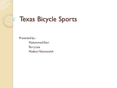 Texas Bicycle Sports Presented by : Muhammad Rizvi Terry Lee Madhuri Yelamanchili.