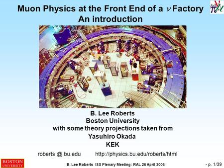 B. Lee Roberts ISS Plenary Meeting: RAL 26 April 2006 - p. 1/39 Muon Physics at the Front End of a  Factory An introduction B. Lee Roberts Boston University.