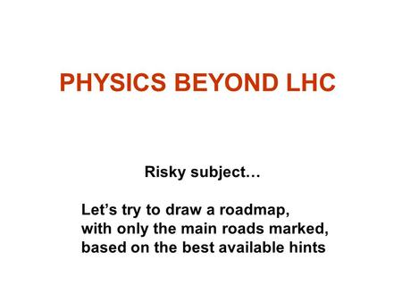 PHYSICS BEYOND LHC Risky subject… Let's try to draw a roadmap, with only the main roads marked, based on the best available hints.