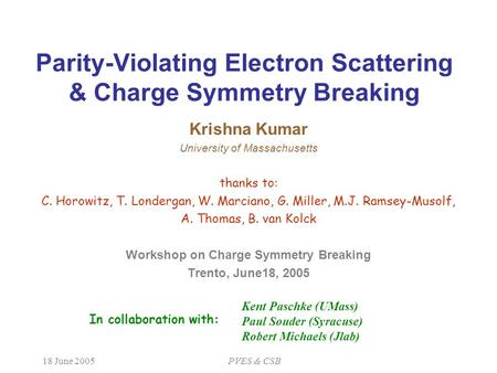 18 June 2005PVES & CSB Parity-Violating Electron Scattering & Charge Symmetry Breaking Krishna Kumar University of Massachusetts thanks to: C. Horowitz,