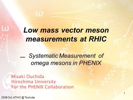 2008 Oct. Tsukuba 1 Misaki Ouchida Hiroshima University For the PHENIX Collaboration ω ω ω e+e+ eーeー γ γ π+π+ π0π0 γ πーπー π0π0 γ γ Low mass vector.