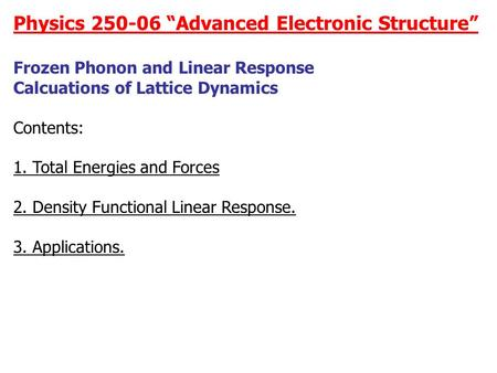 "Physics 250-06 ""Advanced Electronic Structure"" Frozen Phonon and Linear Response Calcuations of Lattice Dynamics Contents: 1. Total Energies and Forces."