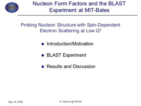 R. PAV06 May 18, 2006 Nucleon Form Factors and the BLAST Experiment at MIT-Bates Introduction/Motivation BLAST Experiment Results and Discussion.