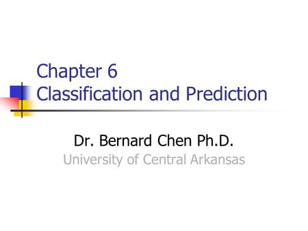 Chapter 6 Classification and Prediction Dr. Bernard Chen Ph.D. University of Central Arkansas.