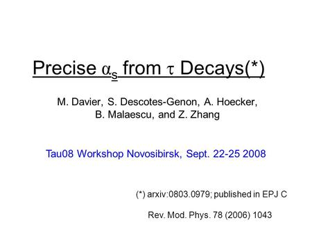 Precise α s from  Decays(*) M. Davier, S. Descotes-Genon, A. Hoecker, B. Malaescu, and Z. Zhang Tau08 Workshop Novosibirsk, Sept. 22-25 2008 (*) arxiv:0803.0979;