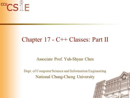 Chapter 17 - C++ Classes: Part II Associate Prof. Yuh-Shyan Chen Dept. of Computer Science and Information Engineering National Chung-Cheng University.