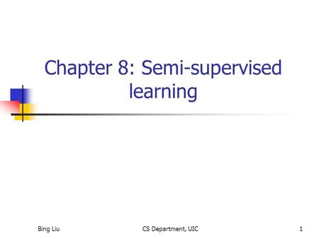 Bing LiuCS Department, UIC1 Chapter 8: Semi-supervised learning.