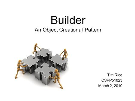 Builder An Object Creational Pattern Tim Rice CSPP51023 March 2, 2010.