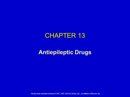 Mosby items and derived items © 2007, 2005, 2002 by Mosby, Inc., an affiliate of Elsevier Inc. CHAPTER 13 Antiepileptic Drugs.