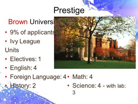 Page 1 Prestige Brown University 9% of applicants Ivy League Units Electives: 1 English: 4 Foreign Language: 4 History: 2 Math: 4 Science: 4 - with lab: