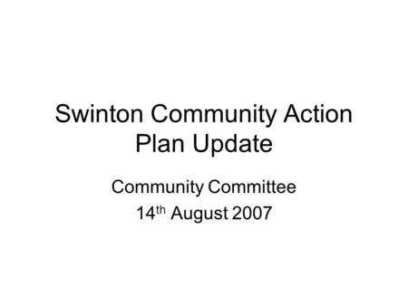 Swinton Community Action Plan Update Community Committee 14 th August 2007.