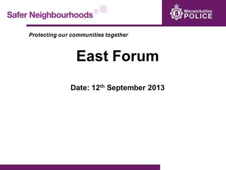 Protecting our communities together East Forum Date: 12 th September 2013.