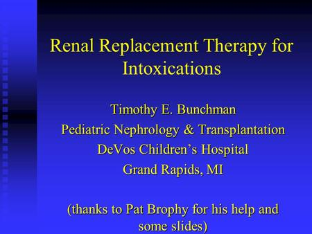 Renal Replacement Therapy for Intoxications Timothy E. Bunchman Pediatric Nephrology & Transplantation DeVos Children's Hospital Grand Rapids, MI (thanks.