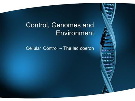 Control, Genomes and Environment Cellular Control – The lac operon.