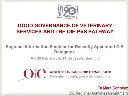1 GOOD GOVERNANCE OF VETERINARY SERVICES AND THE OIE PVS PATHWAY Regional Information Seminar for Recently Appointed OIE Delegates 18 – 20 February 2014,
