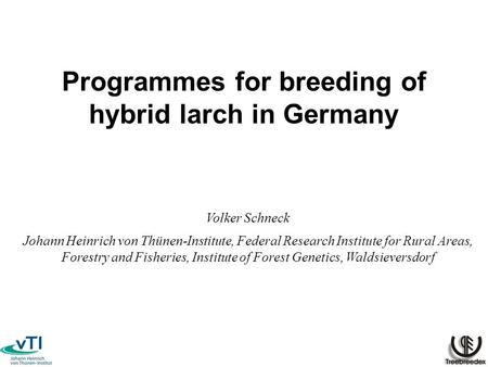 Programmes for breeding of hybrid larch in Germany Volker Schneck Johann Heinrich von Thünen-Institute, Federal Research Institute for Rural Areas, Forestry.