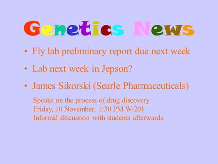 Genetics NewsGenetics News Fly lab preliminary report due next week James Sikorski (Searle Pharmaceuticals) Speaks on the process of drug discovery Friday,