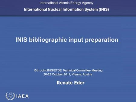 IAEA International Atomic Energy Agency International Nuclear Information System (INIS) INIS bibliographic input preparation 13th Joint INIS/ETDE Technical.