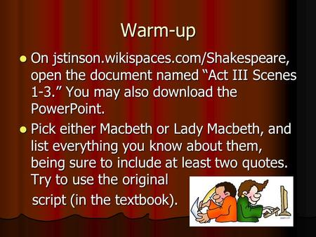 "Warm-up On jstinson.wikispaces.com/Shakespeare, open the document named ""Act III Scenes 1-3."" You may also download the PowerPoint. Pick either Macbeth."