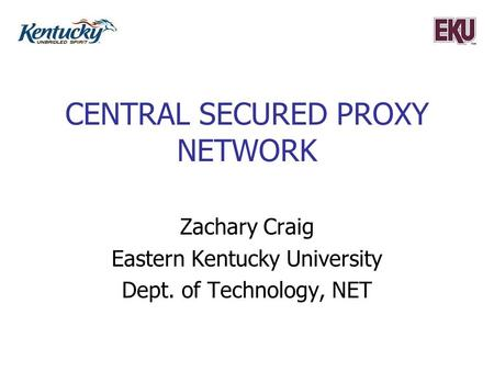CENTRAL SECURED PROXY NETWORK Zachary Craig Eastern Kentucky University Dept. of Technology, NET.