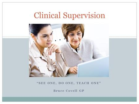 """SEE ONE, DO ONE, TEACH ONE"" Bruce Covell GP Clinical Supervision."