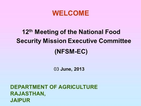 WELCOME 12 th Meeting of the National Food Security Mission Executive Committee (NFSM-EC) 03 June, 2013 DEPARTMENT OF AGRICULTURE RAJASTHAN, JAIPUR.