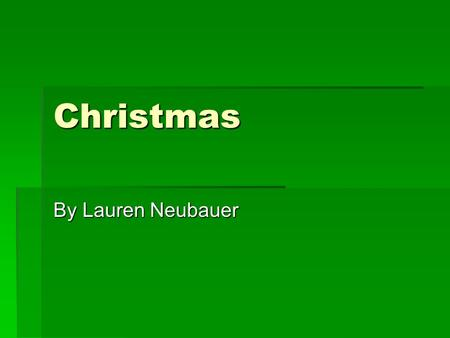 Christmas By Lauren Neubauer. Christmas and why Christmas and why  I Love Christmas so much because it is a time to be with the ones you love. The songs.
