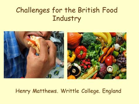 Challenges for the British Food Industry Henry Matthews. Writtle College. England.
