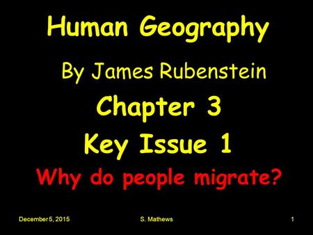 December 5, 2015S. Mathews1 Human Geography By James Rubenstein Chapter 3 Key Issue 1 Why do people migrate?