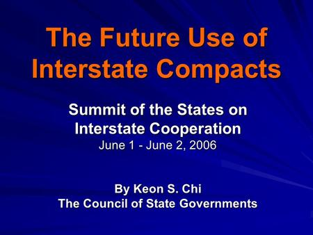 The Future Use of Interstate Compacts Summit of the States on Interstate Cooperation June 1 - June 2, 2006 By Keon S. Chi The Council of State Governments.