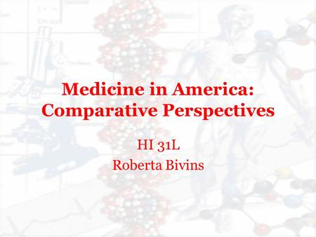 Medicine in America: Comparative Perspectives HI 31L Roberta Bivins.